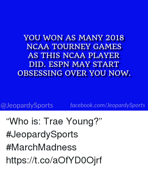 """marchmadness: YOU WON AS MANY 2018  NCAA TOURNEY GAMES  AS THIS NCAA PLAYER  DID. ESPN MAY START  OBSESSING OVER YOU NOW.  @JeopardySportsfacebook.com/JeopardySports """"Who is: Trae Young?"""" #JeopardySports #MarchMadness https://t.co/aOfYD0Ojrf"""