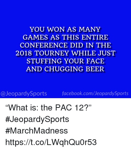 """marchmadness: YOU WON AS MANY  GAMES AS THIS ENTIRE  CONFERENCE DID IN THE  2018 TOURNEY WHILE JUST  STUFFING YOUR FACE  AND CHUGGING BEER  @JeopardySportsfacebook.com/JeopardySports """"What is: the PAC 12?"""" #JeopardySports #MarchMadness https://t.co/LWqhQu0r53"""