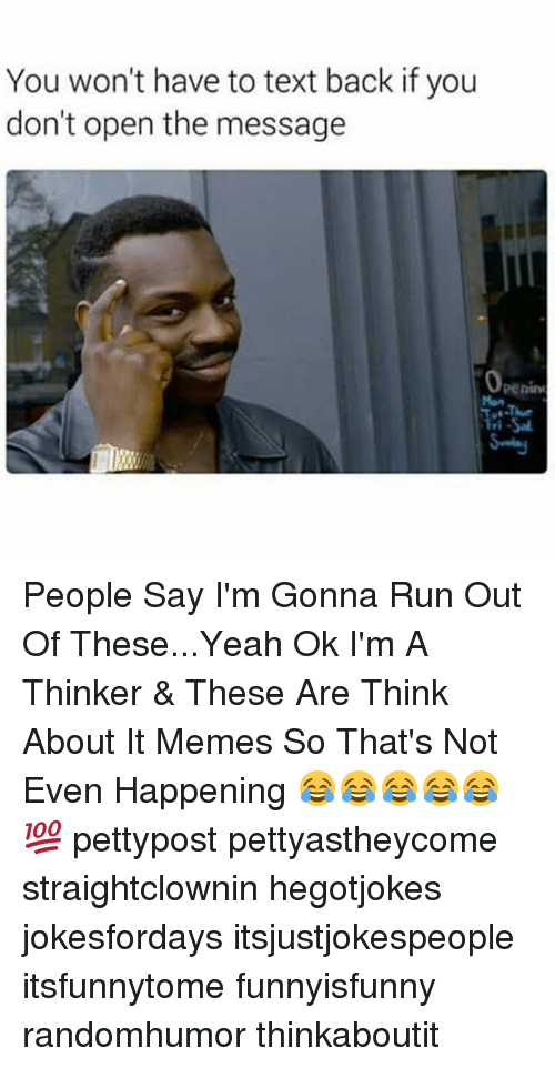 It Meme: You won't have to text back if you  don't open the message  Peninu People Say I'm Gonna Run Out Of These...Yeah Ok I'm A Thinker & These Are Think About It Memes So That's Not Even Happening 😂😂😂😂😂💯 pettypost pettyastheycome straightclownin hegotjokes jokesfordays itsjustjokespeople itsfunnytome funnyisfunny randomhumor thinkaboutit