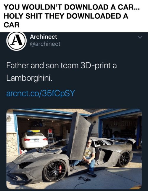 son: YOU WOULDN'T DOWNLOAD A CAR...  HOLY SHIT THEY DOWNLOADED A  CAR  Archinect  @archinect  Father and son team 3D-print a  Lamborghini.  arcnct.co/35FCPSY