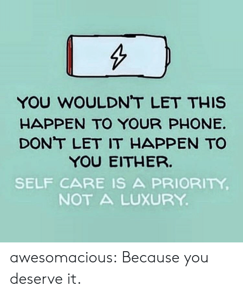 Phone, Tumblr, and Blog: YOU WOULDNT LET THIS  HAPPEN TO YOUR PHONE  DONT LET IT HAPPEN TO  YOU EITHER.  SELF CARE IS A PRIORITY  NOT A LUXURY awesomacious:  Because you deserve it.