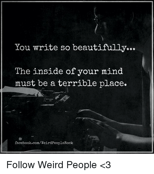 Memes, 🤖, and The Insider: You write so beautifully...  The inside of your mind  must be a terrible place.  facebook.com/WeirdPeopleRock Follow Weird People <3