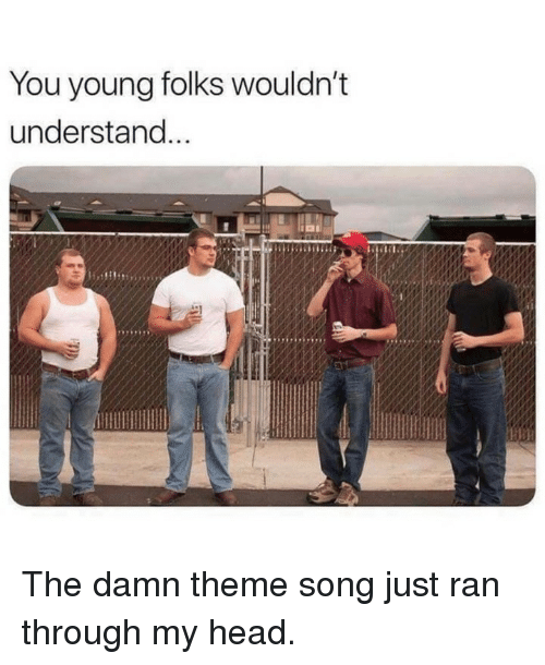 Head, Memes, and 🤖: You young folks wouldn't  understand  t1 , The damn theme song just ran through my head.