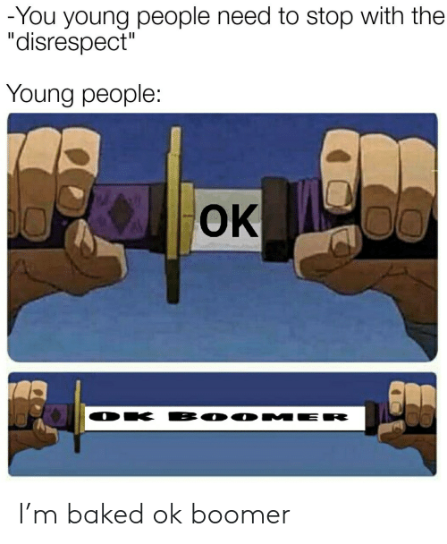 """disrespect: -You young people need to stop with the  """"disrespect""""  Young people:  OK  BO0 MER  DK I'm baked ok boomer"""