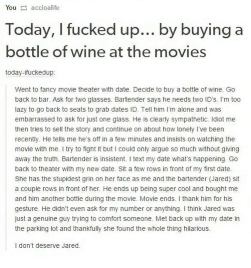 Being Alone, Arguing, and Lazy: Youaccioalife  Today, I fucked up... by buying a  bottle of wine at the movies  today-ifuckedup:  Went to fancy movie theater with date. Decide to buy a bottle of wine. Go  back to bar. Ask for two glasses. Bartender says he needs two ID's. I'm too  lazy to go back to seats to grab dates ID. Tell him I'm alone and was  embarrassed to ask for just one glass. He is clearly sympathetic. Idiot me  then tries to sell the story and continue on about how lonely I've been  recently. He tells me he's off in a few minutes and insists on watching the  movie with me. I try to fight it but I could only argue so much without giving  away the truth. Bartender is insistent. I text my date what's happening. Go  back to theater with my new date. Sit a few rows in front of my first date.  She has the stupidest grin on her face as me and the bartender (Jared) sit  a couple rows in front of her. He ends up being super cool and bought me  and him another bottle during the movie. Movie ends. I thank him for his  gesture. He didn't even ask for my number or anything. I think Jared was  just a genuine guy trying to comfort someone. Met back up with my date in  the parking lot and thankfully she found the whole thing hilarious.  I don't deserve Jared.