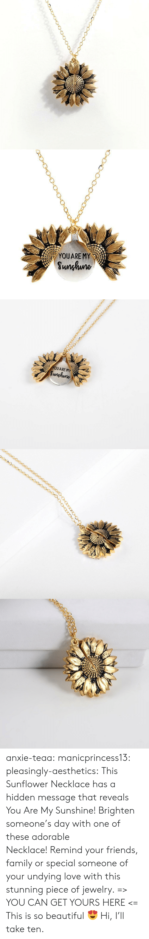 Beautiful, Family, and Friends: YOUARE MY  Sunhuno   YOUARE MY  Sunghune anxie-teaa:  manicprincess13:  pleasingly-aesthetics: This Sunflower Necklace has a hidden message that reveals You Are My Sunshine! Brighten someone's day with one of these adorable Necklace! Remind your friends, family or special someone of your undying love with this stunning piece of jewelry. => YOU CAN GET YOURS HERE <=   This is so beautiful 😍   Hi, I'll take ten.