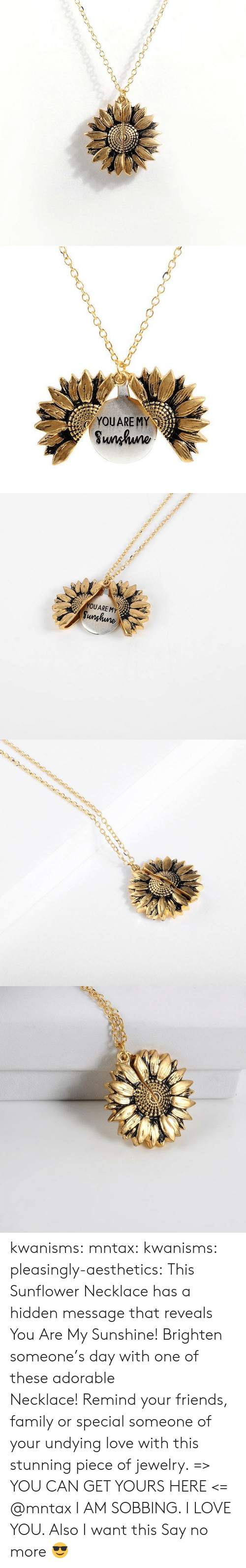 Family, Friends, and Love: YOUARE MY  Sunhuno   YOUARE MY  Sunghune kwanisms:  mntax:  kwanisms:  pleasingly-aesthetics:  This Sunflower Necklace has a hidden message that reveals You Are My Sunshine! Brighten someone's day with one of these adorable Necklace! Remind your friends, family or special someone of your undying love with this stunning piece of jewelry. => YOU CAN GET YOURS HERE <=   @mntax   I AM SOBBING. I LOVE YOU. Also I want this  Say no more 😎