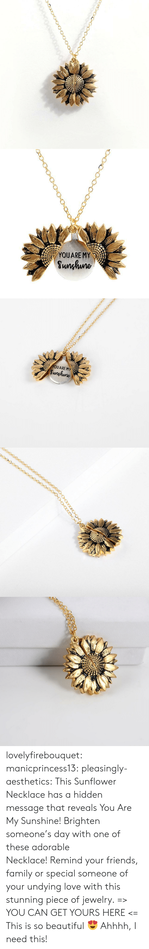 Ahhhh: YOUARE MY  Sunhuno   YOUARE MY  Sunghune lovelyfirebouquet:  manicprincess13: pleasingly-aesthetics:  This Sunflower Necklace has a hidden message that reveals You Are My Sunshine! Brighten someone's day with one of these adorable Necklace!Remind your friends, family or special someone of your undying love with this stunning piece of jewelry. => YOU CAN GET YOURS HERE <=   This is so beautiful ?   Ahhhh, I need this!