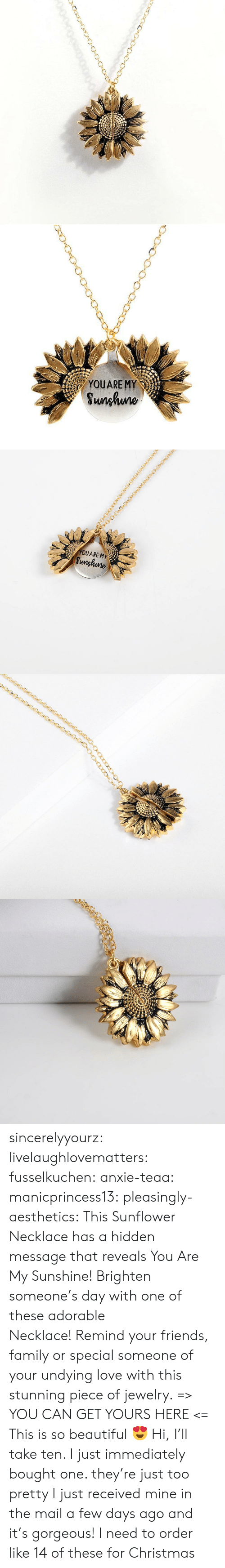 The Mail: YOUARE MY  Sunhuno   YOUARE MY  Sunghune sincerelyyourz:  livelaughlovematters: fusselkuchen:  anxie-teaa:   manicprincess13:   pleasingly-aesthetics:  This Sunflower Necklace has a hidden message that reveals You Are My Sunshine! Brighten someone's day with one of these adorable Necklace! Remind your friends, family or special someone of your undying love with this stunning piece of jewelry. => YOU CAN GET YOURS HERE <=   This is so beautiful 😍    Hi, I'll take ten.    I just immediately bought one. they're just too pretty   I just received mine in the mail a few days ago and it's gorgeous!   I need to order like 14 of these for Christmas