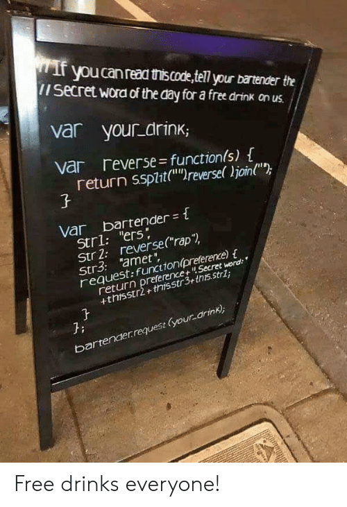 "Free, Secret, and Day: youcanread thiscode,tell your bartender the  iI Secret wora of the day for a free drink on us.  var your drink,  var reverse functionls)  return ssplit(u)reversel join""  var bartender t  Stri: ""ers  Str 2. reverseCrap"")  Str3: ""amet""  request:funcionpreference)  return preference Secret weord  +thisstr2+thisstr3+this.strl  3:  bartender request (your arink) Free drinks everyone!"