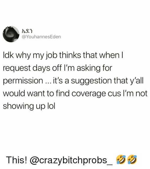 Funny, Lol, and Asking: @YouhannesEden  ldk why my job thinks that when I  request days off I'm asking for  permission it's a suggestion that y'all  would want to find coverage cus I'm not  showing up lol This! @crazybitchprobs_ 🤣🤣
