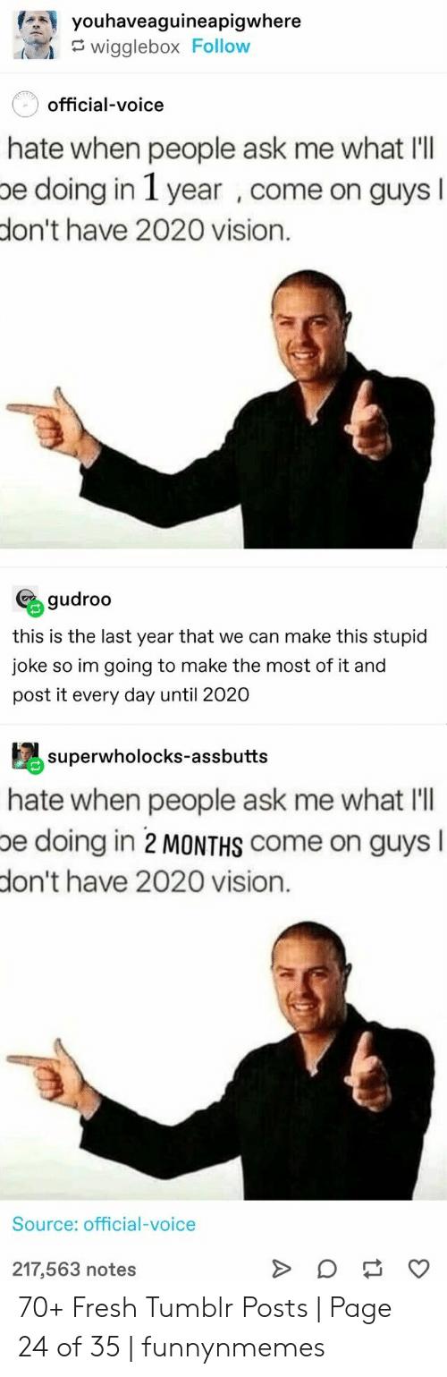 Vision: youhaveaguineapigwhere  wigglebox Follow  official-voice  hate when people ask me what Il  be doing in 1 year , come on guysI  don't have 2020 vision.  gudroo  this is the last year that we can make this stupid  joke so im going to make the most of it and  post it every day until 2020  superwholocks-assbutts  hate when people ask me what l'll  pe doing in 2 MONTHS Come on guys  don't have 2020 vision.  Source: official-voice  217,563 notes  Q 70+ Fresh Tumblr Posts | Page 24 of 35 | funnynmemes