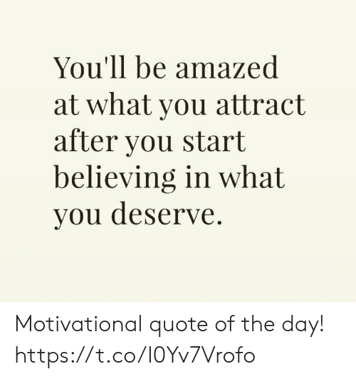 Quote, Day, and You: You'll be amazed  at what you attract  after you start  believing in what  you deserve. Motivational quote of the day! https://t.co/I0Yv7Vrofo