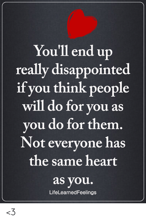 Disappointed, Memes, and Heart: You'll end up  really disappointed  if think  you  people  will do for you as  you do for them  Not evervone has  the same heart  as you.  LifeLearnedFeelings <3
