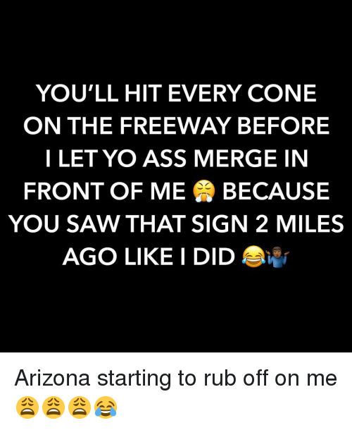 freeway: YOU'LL HIT EVERY CONE  ON THE FREEWAY BEFORE  I LET YO ASS MERGE IN  FRONT OF ME BECAUSE  YOU SAW THAT SIGN 2 MILES  AGO LIKE I DID Arizona starting to rub off on me 😩😩😩😂