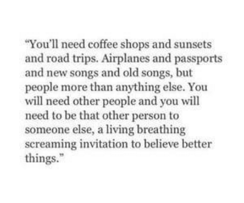 Coffee, Songs, and Old: You'll need coffee shops and sunsets  and road trips. Airplanes and passports  and new songs and old songs, but  people more than anything else. You  will need other people and you will  need to be that other person to  someone else, a living breathing  screaming invitation to believe better  things.