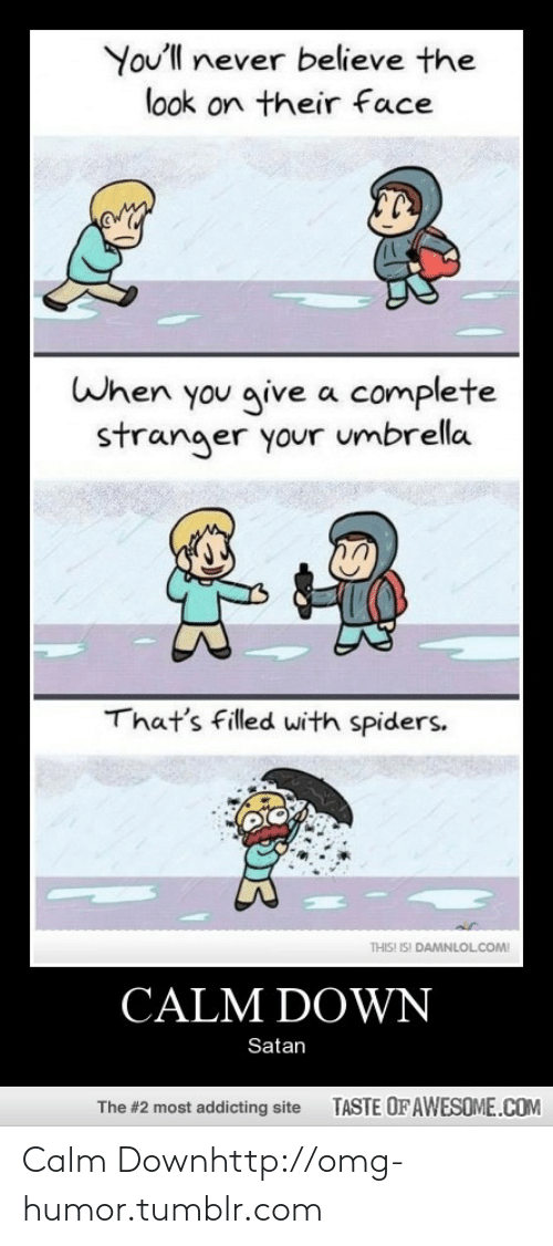 Calm Down Satan: You'll never believe the  look on their face  When you give a complete  stranger your umbrella  That's filled with spiders.  THIS! IS! DAMNLOL.COM!  CALM DOWN  Satan  TASTE OF AWESOME.COM  The #2 most addicting site Calm Downhttp://omg-humor.tumblr.com