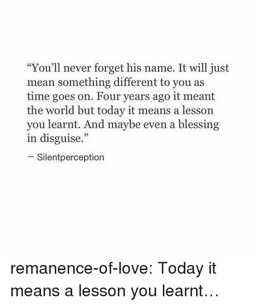 """Love, Target, and Tumblr: """"You'll never forget his name. It will just  mean something different to you as  time goes on. Four years ago it meant  the world but today it means a lesson  you learnt. And maybe even a blessing  in disguise.""""  -Silentperception remanence-of-love:  Today it means a lesson you learnt…"""