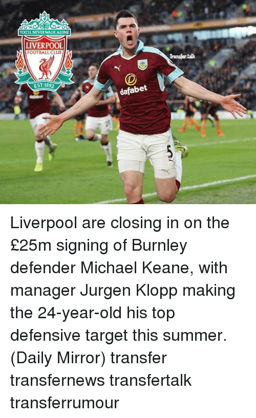 keane: YOULL NEVERWALKALONE  LIVERPOOL  FOOTBALL CLuBMI  EST 1892  dafabet  Transfertak Liverpool are closing in on the £25m signing of Burnley defender Michael Keane, with manager Jurgen Klopp making the 24-year-old his top defensive target this summer. (Daily Mirror) transfer transfernews transfertalk transferrumour