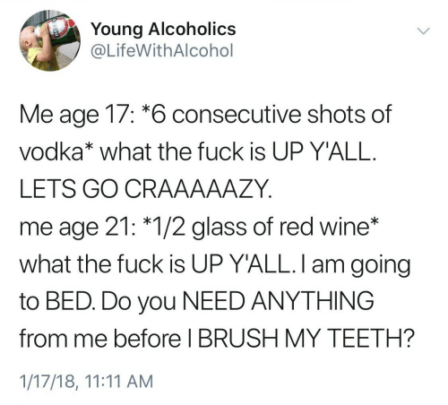 Wine, Vodka, and Red: Young Alcoholics  @LifeWithAlcohol  Me age 17: *6 consecutive shots of  vodka* what the fuck is UP Y'ALL.  LETS GO CRAAAAAZY  me age 21: *1/2 glass of red wine*  what the fuck is UP Y'ALL. I am going  to BED. Do you NEED ANYTHING  before I BRUSH MY TEETH?  1/17/18, 11:11 AM