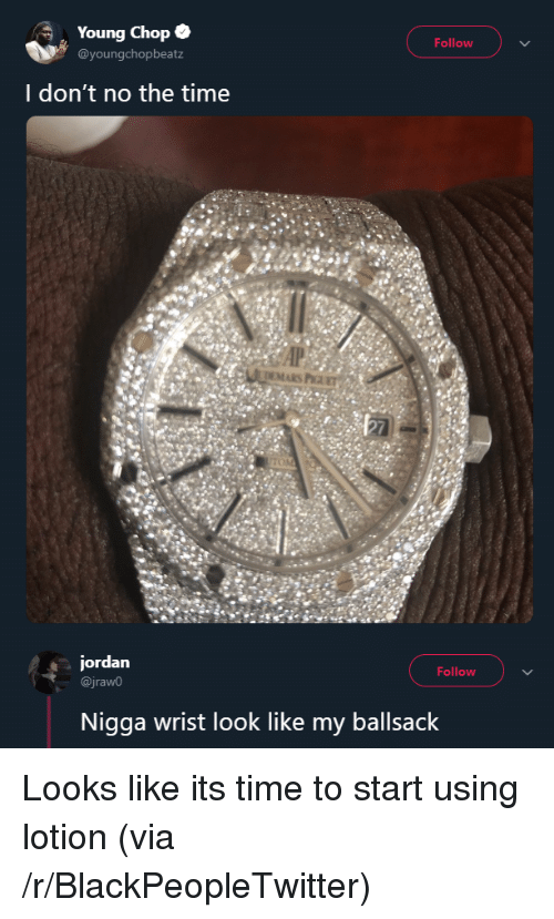 chop: Young Chop .  @youngchopbeatz  Follow  I don't no the time  EMARS P  jordan  @jraw0  Follow  Nigga wrist look like my ballsack Looks like its time to start using lotion (via /r/BlackPeopleTwitter)