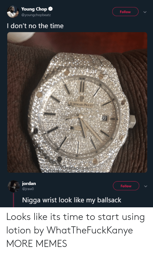 chop: Young Chop .  @youngchopbeatz  Follow  I don't no the time  EMARS P  jordan  @jraw0  Follow  Nigga wrist look like my ballsack Looks like its time to start using lotion by WhatTheFuckKanye MORE MEMES