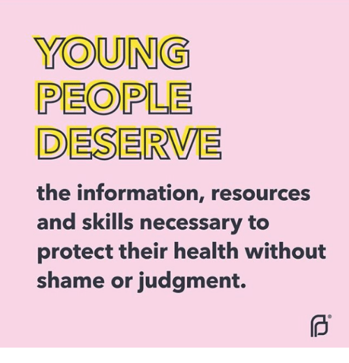 Information, Shame, and Health: YOUNG  PEOPLE  DESERVE  the information, resources  and skills necessary to  protect their health without  shame or judgment.