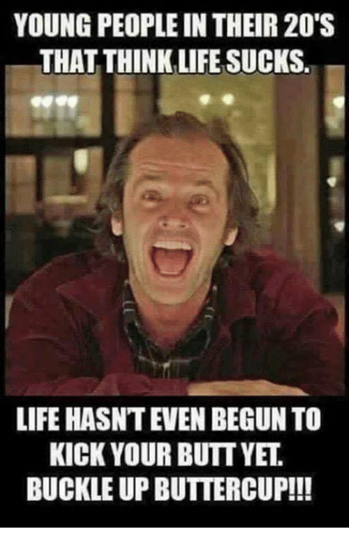 Life Sucking: YOUNG PEOPLE IN THEIR 20'S  THAT THINK LIFE SUCKS.  LIFE HASNT EVEN BEGUN TO  KICK YOUR BUTT YET  BUCKLE UPBUTTERCUP!!!