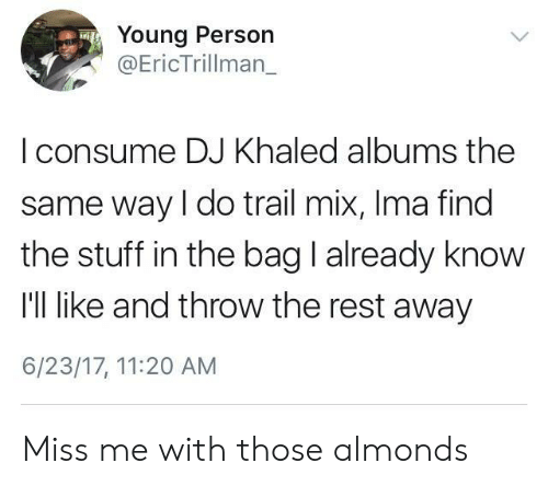 Trailing: Young Person  Eric Trillman  | consume DJ Khaled albums the  same way I do trail mix, Ima find  the stuff in the bag I already know  I'll like and throw the rest away  6/23/17, 11:20 AM Miss me with those almonds
