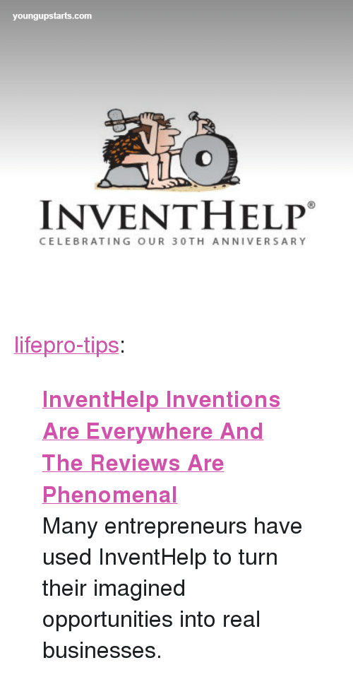 """inventions: youngupstarts.com  INVENTHELP  CELEBRATING OUR 30TH ANNIVERSARY <p><a href=""""http://lifepro-tips.tumblr.com/post/169895972872/inventhelp-inventions-are-everywhere-and-the"""" class=""""tumblr_blog"""">lifepro-tips</a>:</p><blockquote> <p><a href=""""http://www.youngupstarts.com/2016/12/15/inventhelp-inventions-are-everywhere-and-the-reviews-are-phenomenal/""""><b>InventHelp Inventions Are Everywhere And The Reviews Are Phenomenal</b></a></p> <p> Many entrepreneurs have used InventHelp to turn their imagined opportunities into real businesses.  <br/></p> </blockquote>"""