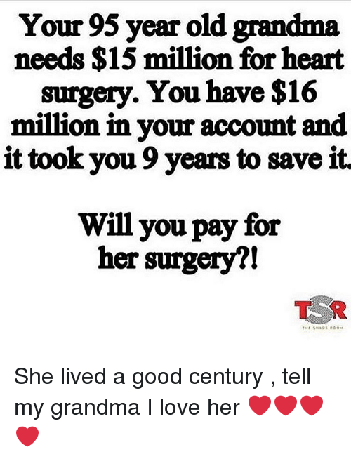 Old Grandma: Your 95 year old grandma  needs $15 million for heart  surgery. You have $16  million in your account and  it took you 9 years to save it  Will you pay for  her surgery?! She lived a good century , tell my grandma I love her ❤️❤️❤️❤️