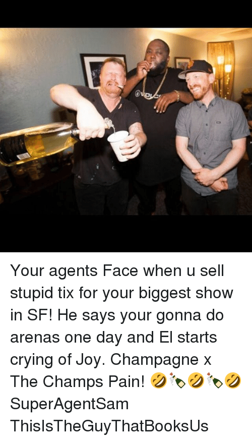 Tix: Your agents Face when u sell stupid tix for your biggest show in SF! He says your gonna do arenas one day and El starts crying of Joy. Champagne x The Champs Pain! 🤣🍾🤣🍾🤣 SuperAgentSam ThisIsTheGuyThatBooksUs