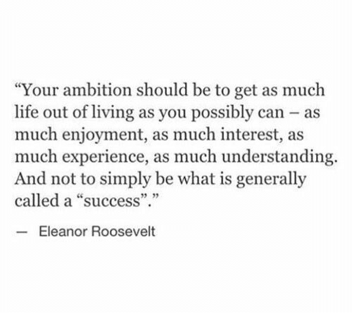 "Enjoyment: ""Your ambition should be to get as much  life out of living as you possibly can as  much enjoyment, as much interest, as  much experience, as much understanding.  And not to simply be what is generally  called a ""success""  5 35  Eleanor Roosevelt"