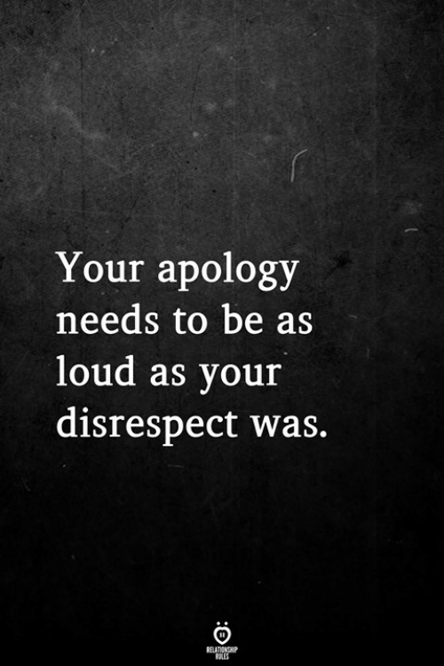 Apology, Disrespect, and Loud: Your apology  needs to be as  loud as your  disrespect was.