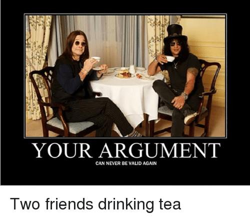 Drinking, Friends, and Never: YOUR ARGUMENT  CAN NEVER BE VALID AGAIN <p>Two friends drinking tea</p>