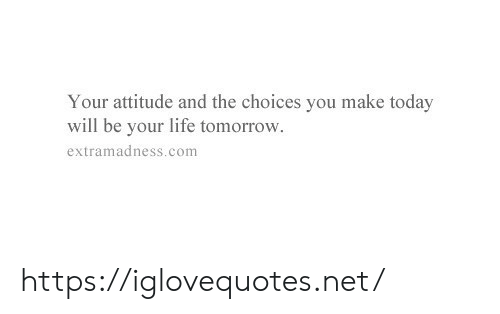 Life, Today, and Tomorrow: Your attitude and the choices you make today  will be your life tomorrow  extramadness.com https://iglovequotes.net/