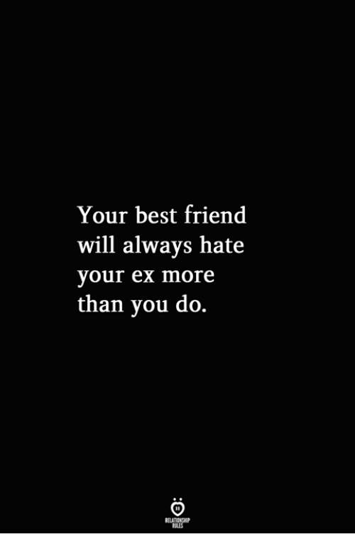 Best Friend, Best, and Friend: Your best friend  will alwavs hate  your ex more  than you do.