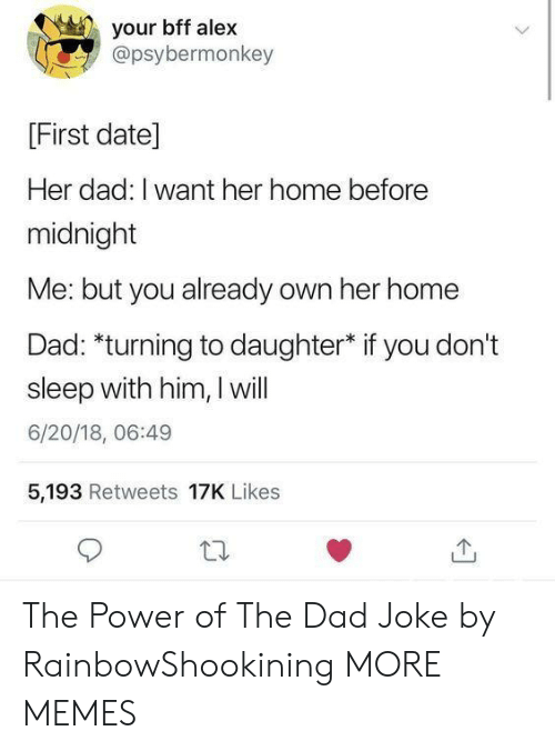 Sleep With: your bff alex  @psybermonkey  [First date]  Her dad: I want her home before  midnight  Me: but you already own her home  Dad: *turning to daughter* if you don't  sleep with him, I will  6/20/18, 06:49  5,193 Retweets 17K Likes The Power of The Dad Joke by RainbowShookining MORE MEMES