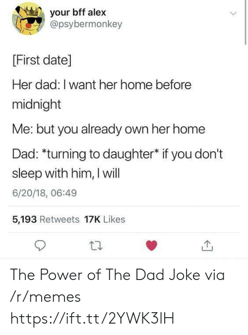 Sleep With: your bff alex  @psybermonkey  [First date]  Her dad: I want her home before  midnight  Me: but you already own her home  Dad: *turning to daughter* if you don't  sleep with him, I will  6/20/18, 06:49  5,193 Retweets 17K Likes The Power of The Dad Joke via /r/memes https://ift.tt/2YWK3lH