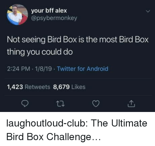 Android, Club, and Tumblr: your bff alex  @psybermonkey  Not seeing Bird Box is the most Bird Box  thing you could do  2:24 PM 1/8/19 Twitter for Android  1,423 Retweets 8,679 Likes laughoutloud-club:  The Ultimate Bird Box Challenge…