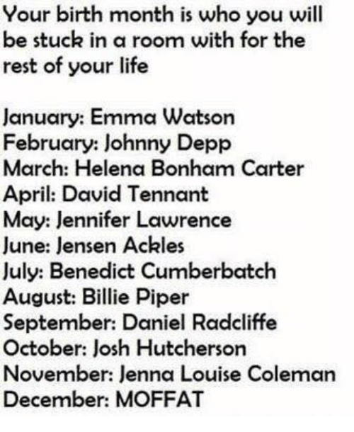tennant: Your birth month is who you will  be stuck in a room with for the  rest of your life  January: Emma Watson  February: Johnny Depp  March: Helena Bonham Carter  April: David Tennant  May: Jennifer Lawrence  June: lensen Ackles  July: Benedict Cumberbatch  August: Billie Piper  September: Daniel Radcliffe  October: Josh Hutcherson  November: Jenna Louise Coleman  December: MOFFAT