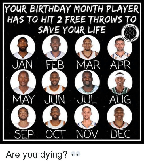 Birthday Month: YOUR BIRTHDAY MONTH PLAYER  HAS TO HIT 2 FREE THROWS TO  SAVE YOUR LIFE  AL  UAN FEB MAR APR  MAY JUN JUL AUG  SEP OCT NOV DEC Are you dying? 👀