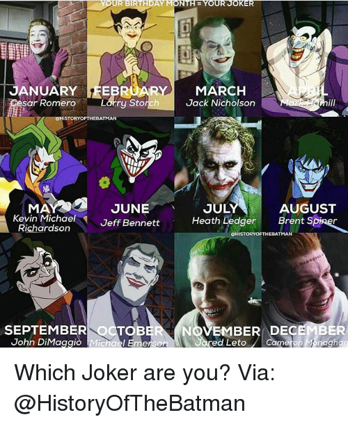 Jack Nicholson: YOUR BIRTHDAY MONTHE YOUR JOKER  JANUARY FEBRUARY MARCH  Larry Storch Jack Nicholson  sar Romero  STORY OF THEBATMAN  JULY  AUGUST  MA  JUNE  Kevin Michael  Heath Ledger  Brent S  Jeff Bennett  Richardson  STORYOFTHEBATMAN  SEPTEMBER TO  NOVEMBER DEC  John DiMaggio Michael Emerson  ed Leto Cameron Monaghan Which Joker are you? Via: @HistoryOfTheBatman