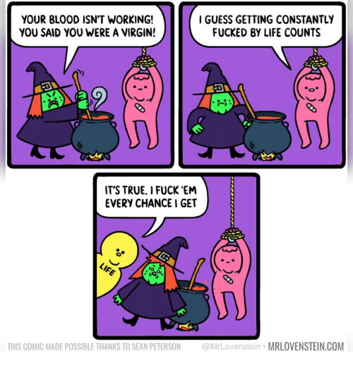 Life, Memes, and True: YOUR BLOOD ISN'T WORKING!  YOU SAID YOU WERE A VIRGIN!  IGUESS GETTING CONSTANTLY  FUCKED BY LIFE COUNTS  -5  IT'S TRUE. I FUCK EN  EVERY CHANCE I GET  THIS COMIC MADE POSSIBLE THANKS TO SEAN PETERSON @MrLovenstein MRLOVENSTEIN.COM