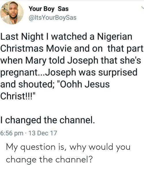 "pregnant: Your Boy Sas  @ltsYourBoySas  Last Night I watched a Nigerian  Christmas Movie and on that part  when Mary told Joseph that she's  pregnant..Joseph was surprised  and shouted; ""Oohh Jesus  Christ!!!""  I changed the channel.  6:56 pm · 13 Dec 17 My question is, why would you change the channel?"