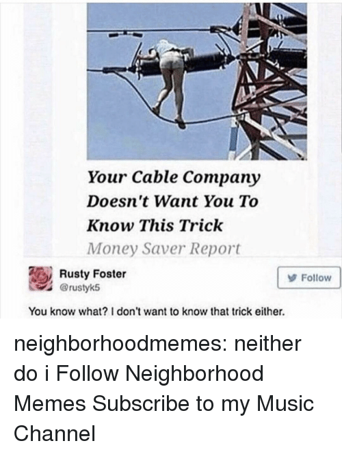 Memes, Money, and Music: Your Cable Company  Doesn't Want You To  Know This Trick  Money Saver Report  Rusty Foster  @rustyk5  Follow  You know what? 1 don't want to know that trick either. neighborhoodmemes:   neither do i  Follow Neighborhood Memes Subscribe to my Music Channel
