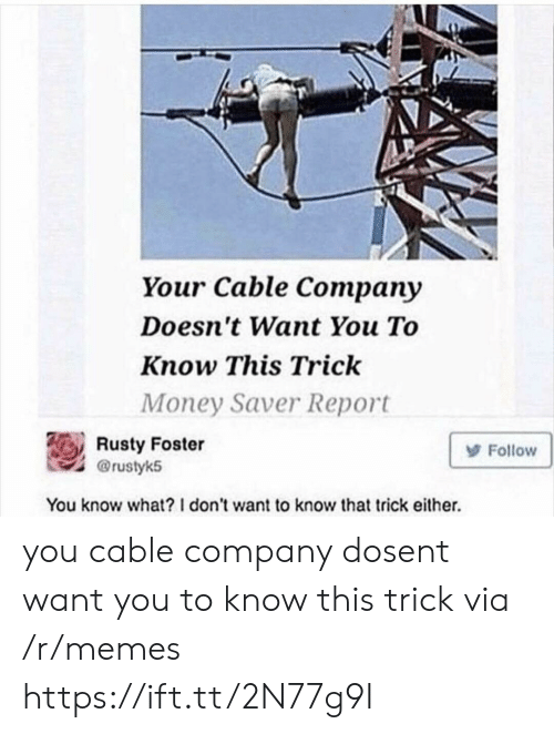 Memes, Money, and Company: Your Cable Company  Doesn't Want You To  Know This Trick  Money Saver Report  Rusty Foster  @rustyk5  Follow  You know what? 1 don't want to know that trick either. you cable company dosent want you to know this trick via /r/memes https://ift.tt/2N77g9I