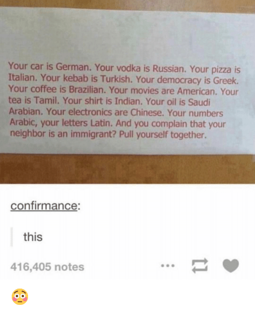Arabic: Your car is German. Your vodka is Russian. Your pizza is  Italian. Your kebab is Turkish. Your democracy is Greek.  Your coffee is Brazilian. Your movies are American. Your  tea is Tamil. Your shirt is Indian. Your oil is Saudi  Arabian. Your electronics are Chinese. Your numbers  Arabic, your letters Latin. And you complain that your  neighbor is an immigrant? Pull yourself together.  confirmance:  this  416,405 notes 😳