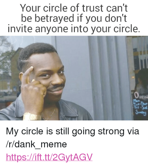 """Dank, Meme, and Strong: Your circle of trust can't  be betrayed if you don't  invite anyone into your circle.  Peni  Mon  ri <p>My circle is still going strong via /r/dank_meme <a href=""""https://ift.tt/2GytAGV"""">https://ift.tt/2GytAGV</a></p>"""