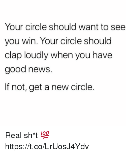News, Good, and New: Your circle should want to see  you win. Your circle should  clap loudly when you have  good news.  If not, get a new circle. Real sh*t 💯 https://t.co/LrUosJ4Ydv